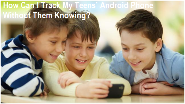 How Can I Track My Teens' Android Phone Without Them Knowing?