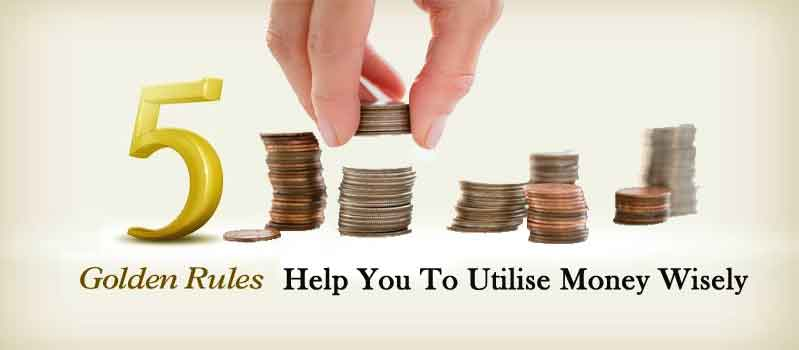 5 Golden Rules Of Life Which Will Help You To Utilise Money Wisely